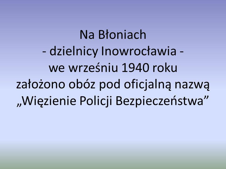 """Na Błoniach - dzielnicy Inowrocławia - we wrześniu 1940 roku założono obóz pod oficjalną nazwą """"Więzienie Policji Bezpieczeństwa"""