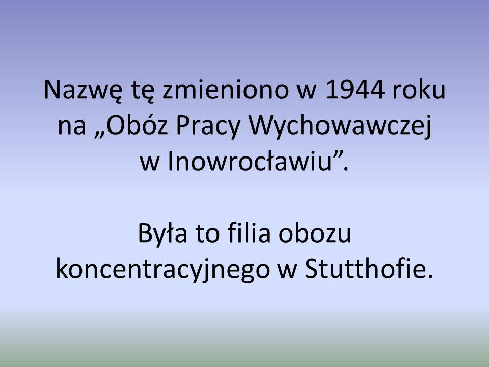 """Nazwę tę zmieniono w 1944 roku na """"Obóz Pracy Wychowawczej w Inowrocławiu ."""