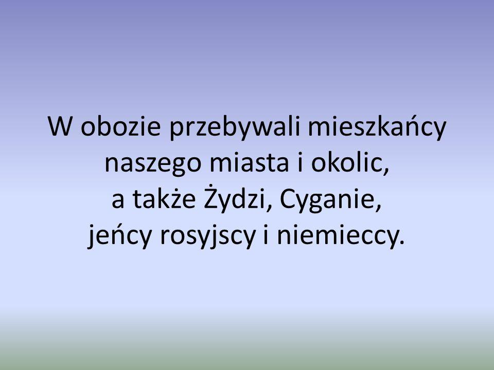 W obozie przebywali mieszkańcy naszego miasta i okolic, a także Żydzi, Cyganie, jeńcy rosyjscy i niemieccy.