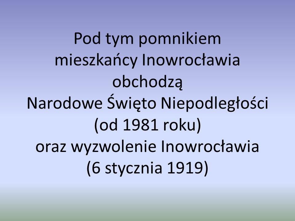 Pod tym pomnikiem mieszkańcy Inowrocławia obchodzą Narodowe Święto Niepodległości (od 1981 roku) oraz wyzwolenie Inowrocławia (6 stycznia 1919)