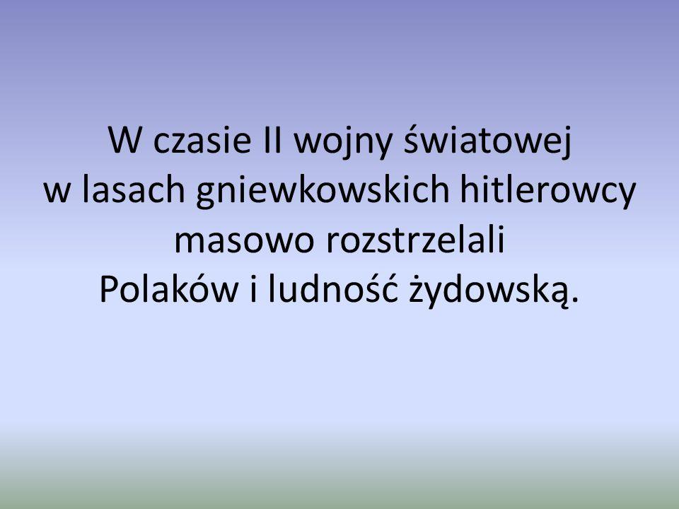 W czasie II wojny światowej w lasach gniewkowskich hitlerowcy masowo rozstrzelali Polaków i ludność żydowską.