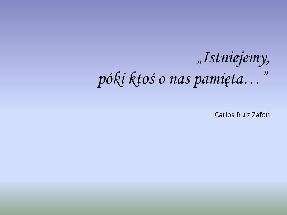 """""""Istniejemy, póki ktoś o nas pamięta… Carlos Ruiz Zafón"""