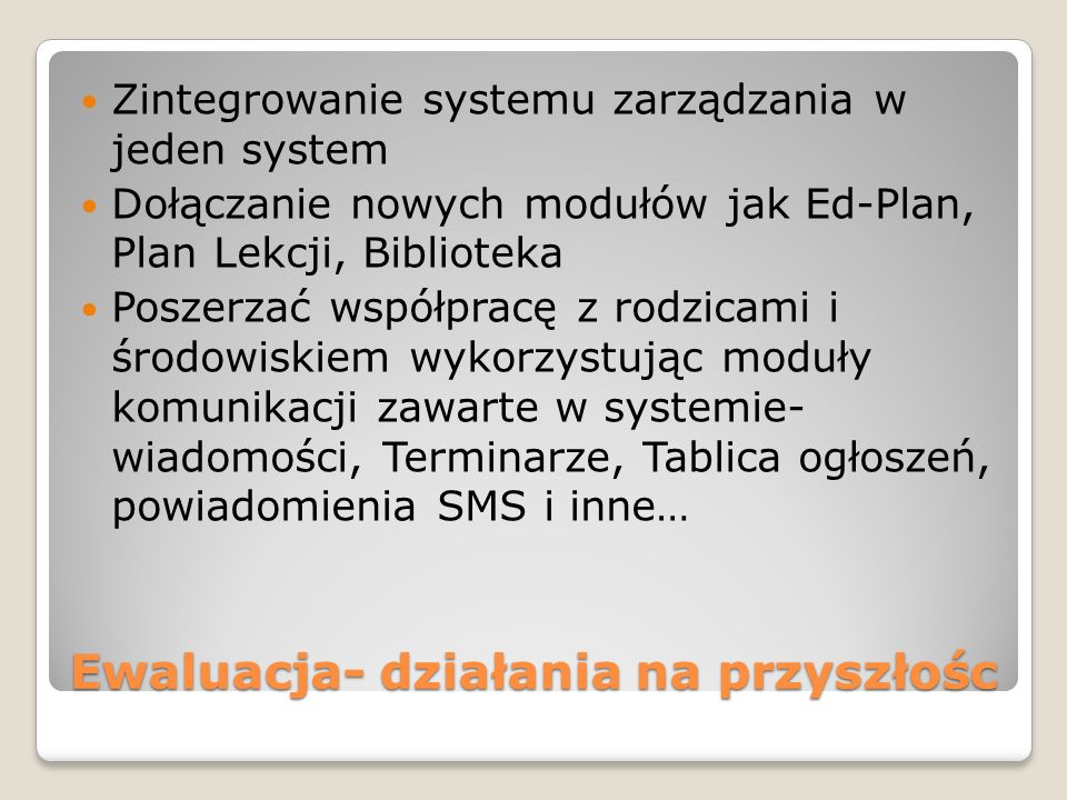 Ewaluacja- działania na przyszłośc Zintegrowanie systemu zarządzania w jeden system Dołączanie nowych modułów jak Ed-Plan, Plan Lekcji, Biblioteka Poszerzać współpracę z rodzicami i środowiskiem wykorzystując moduły komunikacji zawarte w systemie- wiadomości, Terminarze, Tablica ogłoszeń, powiadomienia SMS i inne…