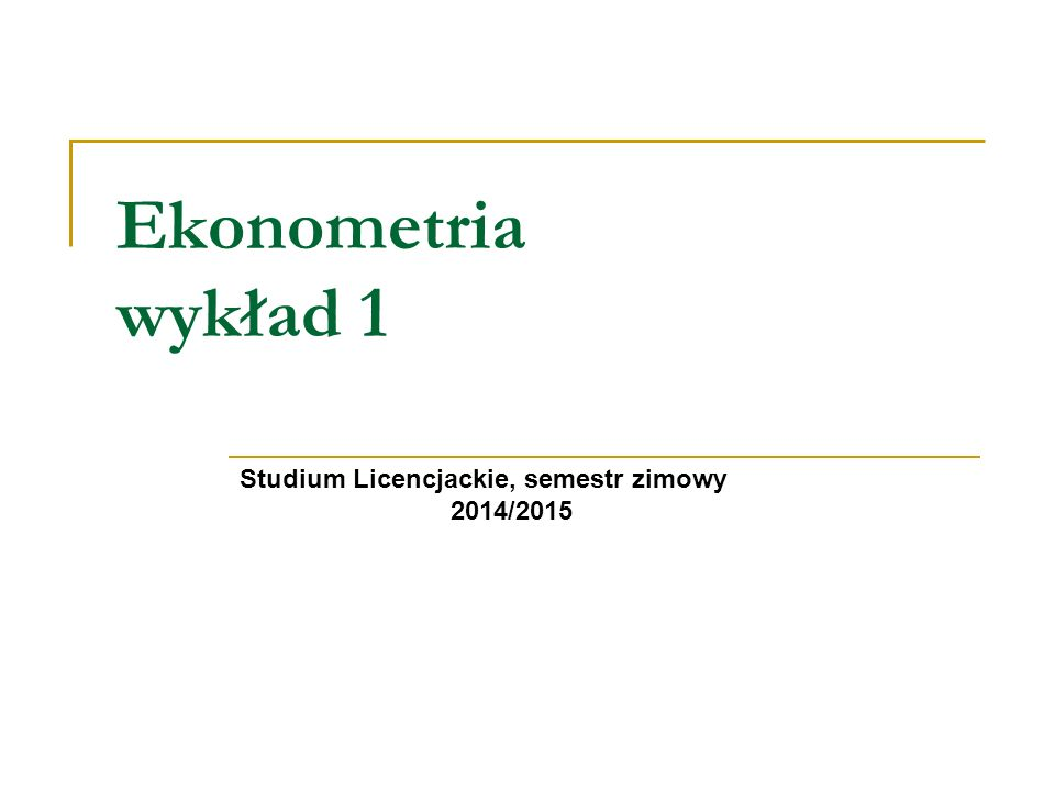 Ekonometria wykład 1 Studium Licencjackie, semestr zimowy 2014/2015