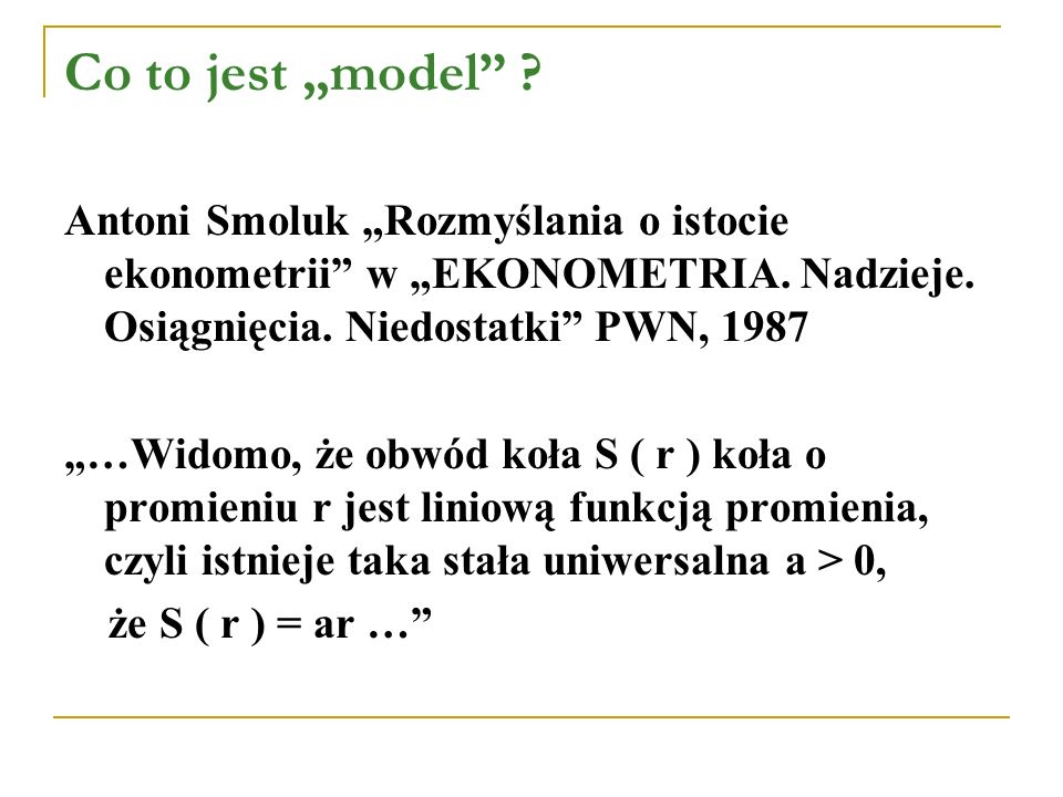 """Co to jest """"model"""" ? Antoni Smoluk """"Rozmyślania o istocie ekonometrii"""" w """"EKONOMETRIA. Nadzieje. Osiągnięcia. Niedostatki"""" PWN, 1987 """"…Widomo, że obwó"""