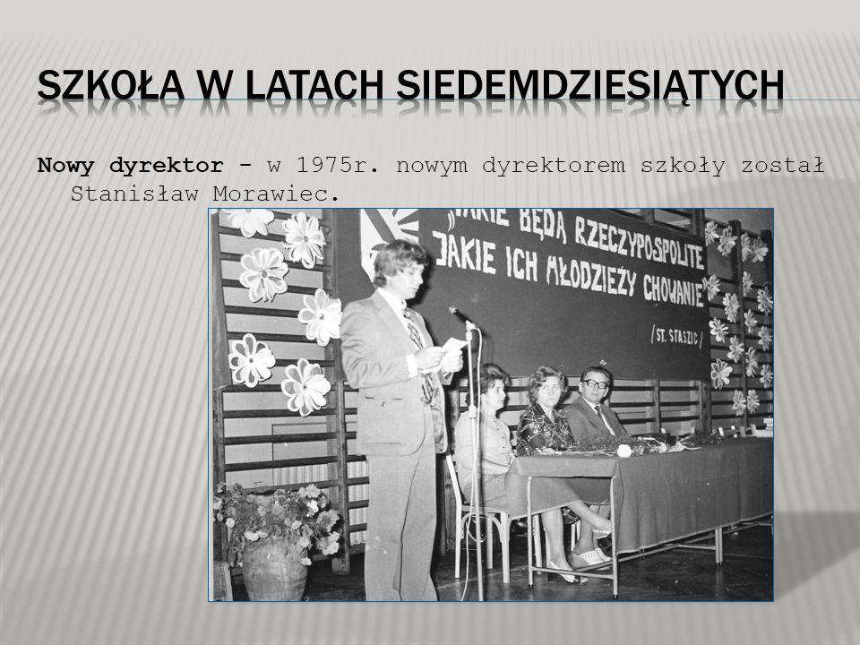 Nowy dyrektor - w 1975r. nowym dyrektorem szkoły został Stanisław Morawiec.