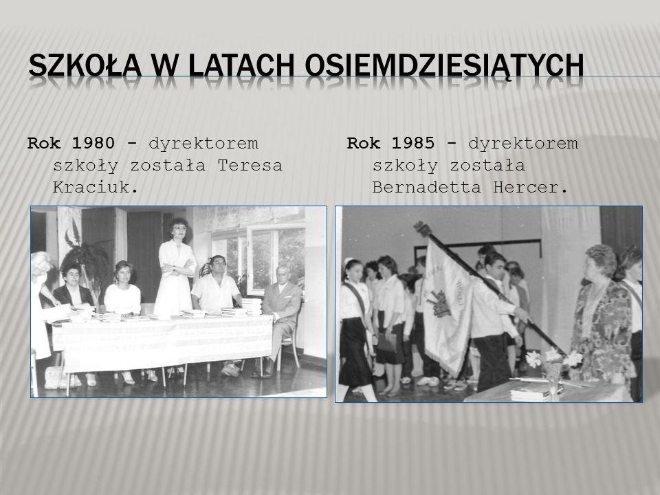 Rok 1980 - dyrektorem szkoły została Teresa Kraciuk. Rok 1985 - dyrektorem szkoły została Bernadetta Hercer.