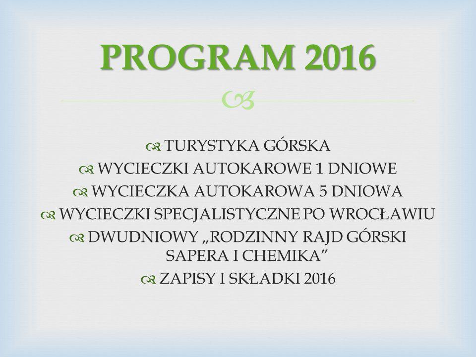 """  TURYSTYKA GÓRSKA  WYCIECZKI AUTOKAROWE 1 DNIOWE  WYCIECZKA AUTOKAROWA 5 DNIOWA  WYCIECZKI SPECJALISTYCZNE PO WROCŁAWIU  DWUDNIOWY """"RODZINNY RAJD GÓRSKI SAPERA I CHEMIKA  ZAPISY I SKŁADKI 2016 PROGRAM 2016"""