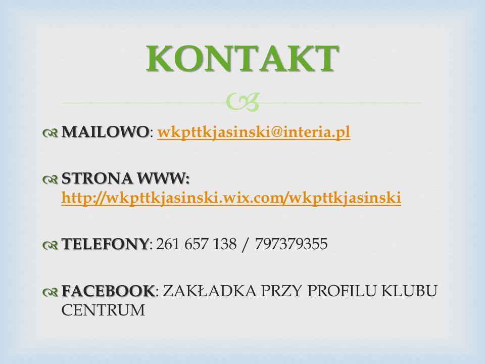   MAILOWO  MAILOWO : wkpttkjasinski@interia.pl wkpttkjasinski@interia.pl  STRONA WWW:  STRONA WWW: http://wkpttkjasinski.wix.com/wkpttkjasinski http://wkpttkjasinski.wix.com/wkpttkjasinski  TELEFONY  TELEFONY : 261 657 138 / 797379355  FACEBOOK  FACEBOOK : ZAKŁADKA PRZY PROFILU KLUBU CENTRUM KONTAKT