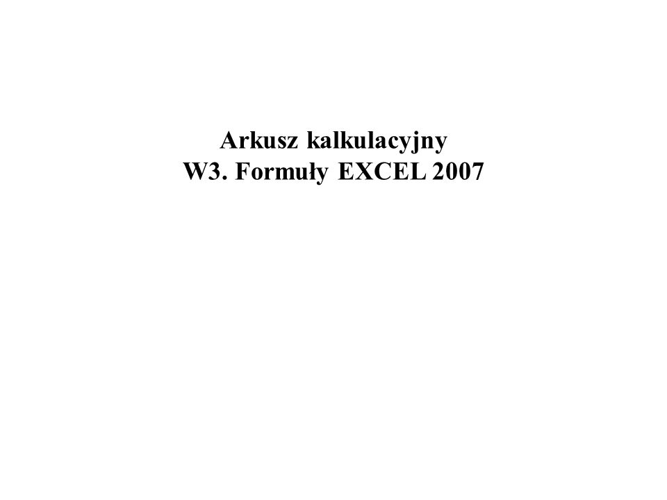 Arkusz kalkulacyjny W3. Formuły EXCEL 2007