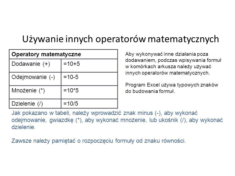 Używanie innych operatorów matematycznych Operatory matematyczne Dodawanie (+)=10+5 Odejmowanie (-)=10-5 Mnożenie (*)=10*5 Dzielenie (/)=10/5 Aby wykonywać inne działania poza dodawaniem, podczas wpisywania formuł w komórkach arkusza należy używać innych operatorów matematycznych.