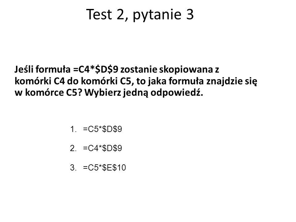 Test 2, pytanie 3 Jeśli formuła =C4*$D$9 zostanie skopiowana z komórki C4 do komórki C5, to jaka formuła znajdzie się w komórce C5.