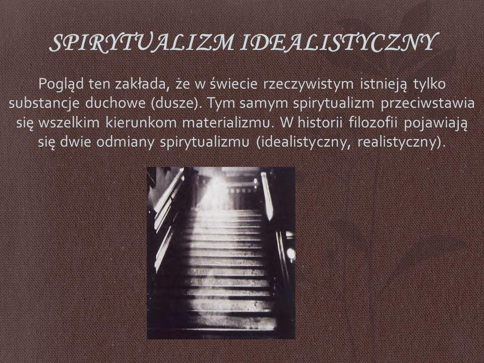 SPIRYTUALIZM IDEALISTYCZNY Pogląd ten zakłada, że w świecie rzeczywistym istnieją tylko substancje duchowe (dusze).
