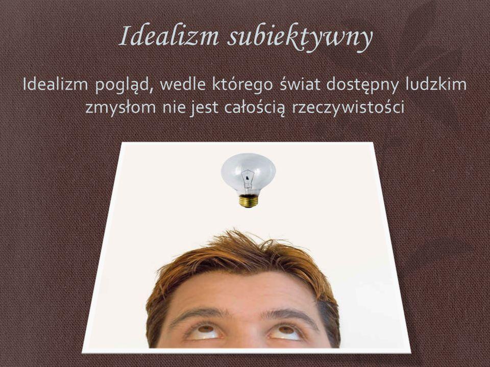 Idealizm subiektywny Idealizm pogląd, wedle którego świat dostępny ludzkim zmysłom nie jest całością rzeczywistości