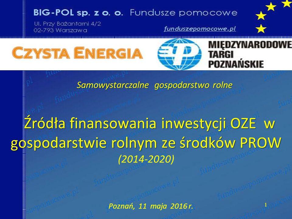 Źródła finansowania inwestycji OZE w gospodarstwie rolnym ze środków PROW Źródła finansowania inwestycji OZE w gospodarstwie rolnym ze środków PROW (2014-2020) Poznań, 11 maja 2016 r.