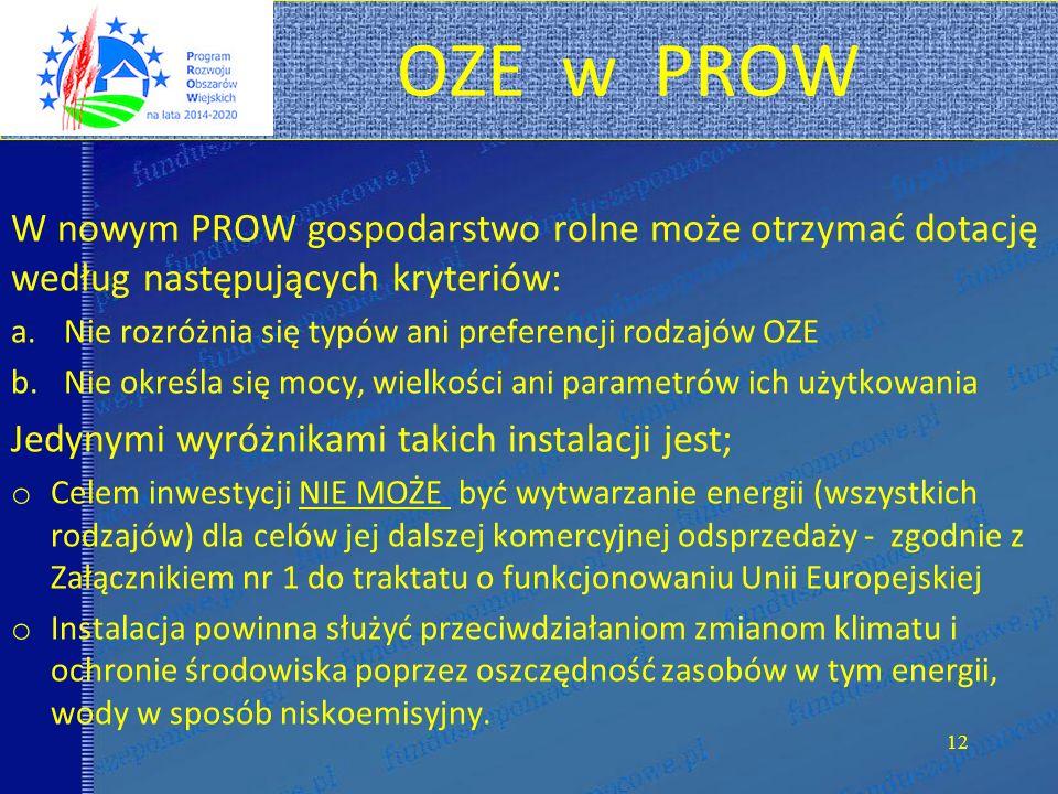 OZE w PROW W nowym PROW gospodarstwo rolne może otrzymać dotację według następujących kryteriów: a.Nie rozróżnia się typów ani preferencji rodzajów OZE b.Nie określa się mocy, wielkości ani parametrów ich użytkowania Jedynymi wyróżnikami takich instalacji jest; o Celem inwestycji NIE MOŻE być wytwarzanie energii (wszystkich rodzajów) dla celów jej dalszej komercyjnej odsprzedaży - zgodnie z Załącznikiem nr 1 do traktatu o funkcjonowaniu Unii Europejskiej o Instalacja powinna służyć przeciwdziałaniom zmianom klimatu i ochronie środowiska poprzez oszczędność zasobów w tym energii, wody w sposób niskoemisyjny.