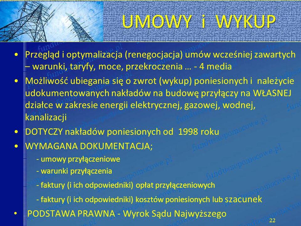 UMOWY i WYKUP Przegląd i optymalizacja (renegocjacja) umów wcześniej zawartych – warunki, taryfy, moce, przekroczenia … - 4 media Możliwość ubiegania się o zwrot (wykup) poniesionych i należycie udokumentowanych nakładów na budowę przyłączy na WŁASNEJ działce w zakresie energii elektrycznej, gazowej, wodnej, kanalizacji DOTYCZY nakładów poniesionych od 1998 roku WYMAGANA DOKUMENTACJA; - umowy przyłączeniowe - warunki przyłączenia - faktury (i ich odpowiedniki) opłat przyłączeniowych - faktury (i ich odpowiedniki) kosztów poniesionych lub szacunek PODSTAWA PRAWNA - Wyrok Sądu Najwyższego 22