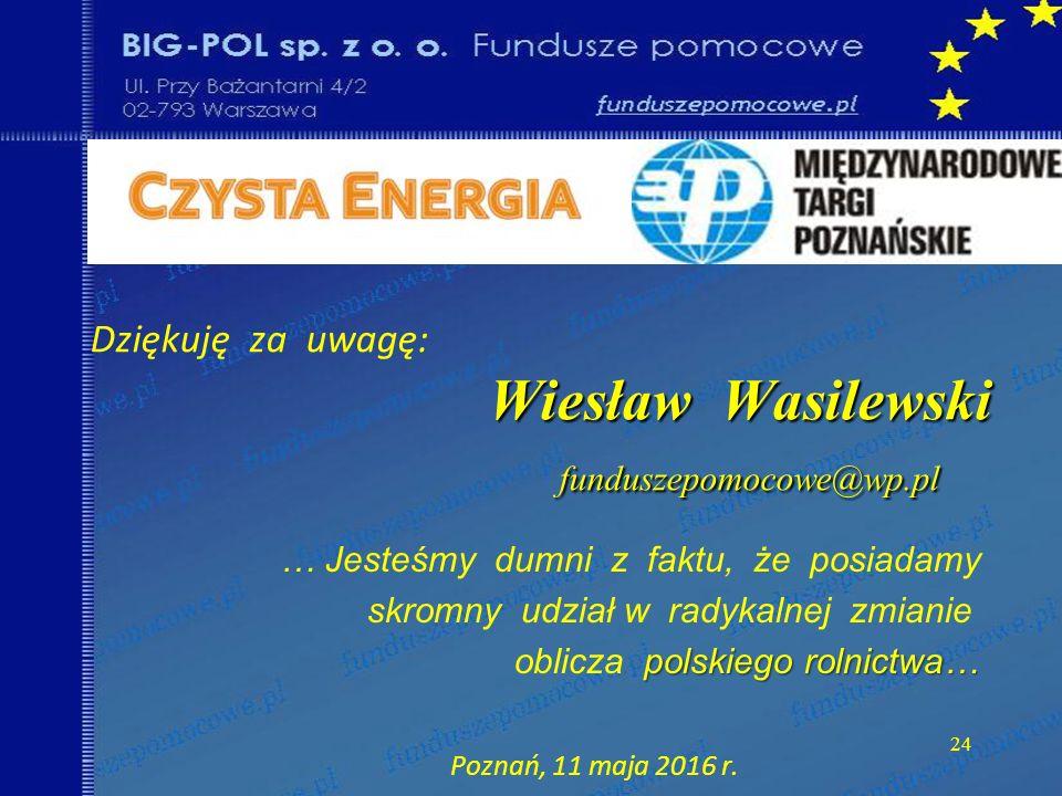 24 Wiesław Wasilewski funduszepomocowe@wp.pl Dziękuję za uwagę: Wiesław Wasilewski funduszepomocowe@wp.pl … Jesteśmy dumni z faktu, że posiadamy skromny udział w radykalnej zmianie polskiego rolnictwa… oblicza polskiego rolnictwa… Poznań, 11 maja 2016 r.