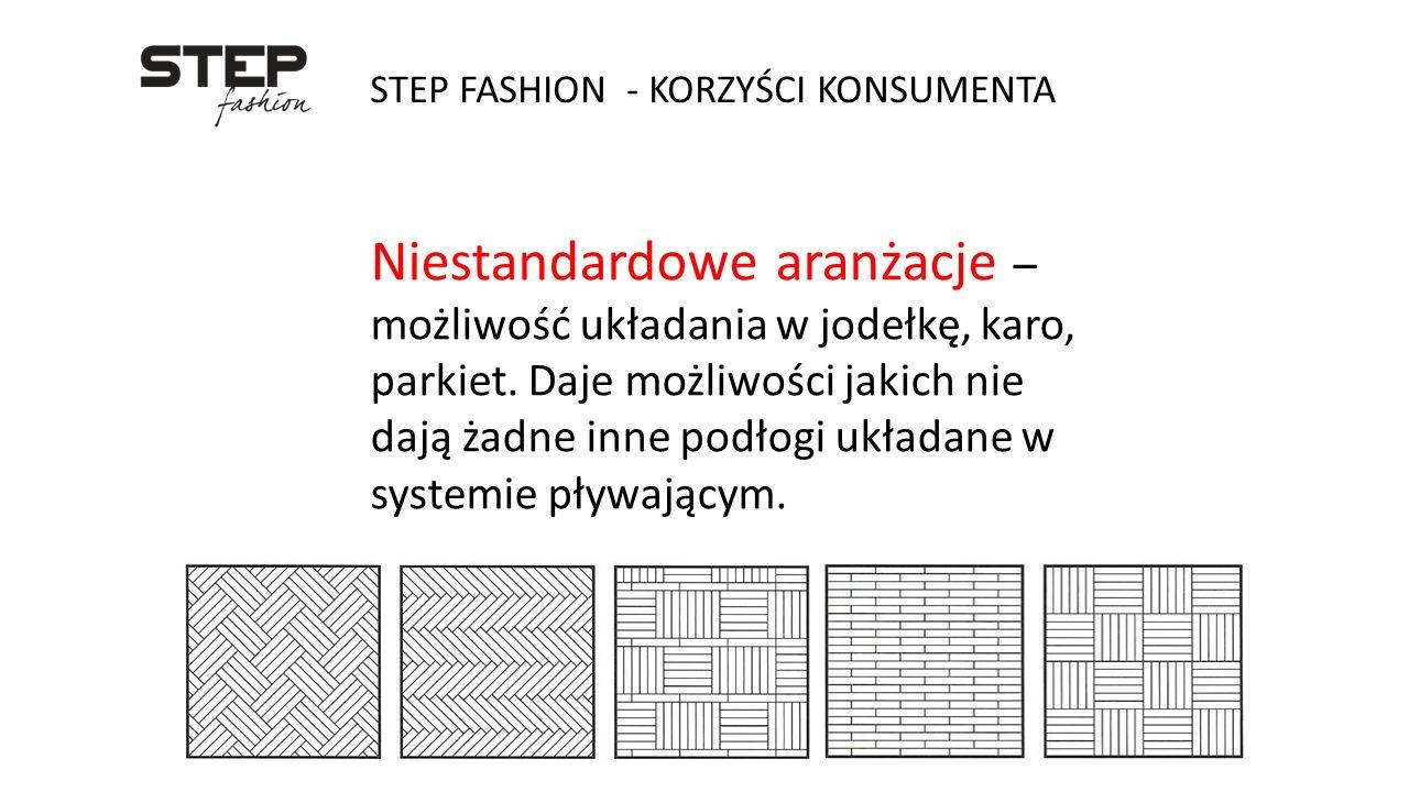 STEP FASHION - KORZYŚCI KONSUMENTA Niestandardowe aranżacje – możliwość układania w jodełkę, karo, parkiet. Daje możliwości jakich nie dają żadne inne