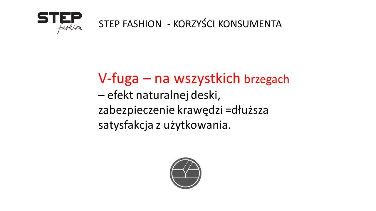 STEP FASHION - KORZYŚCI KONSUMENTA V-fuga – na wszystkich brzegach – efekt naturalnej deski, zabezpieczenie krawędzi =dłuższa satysfakcja z użytkowani