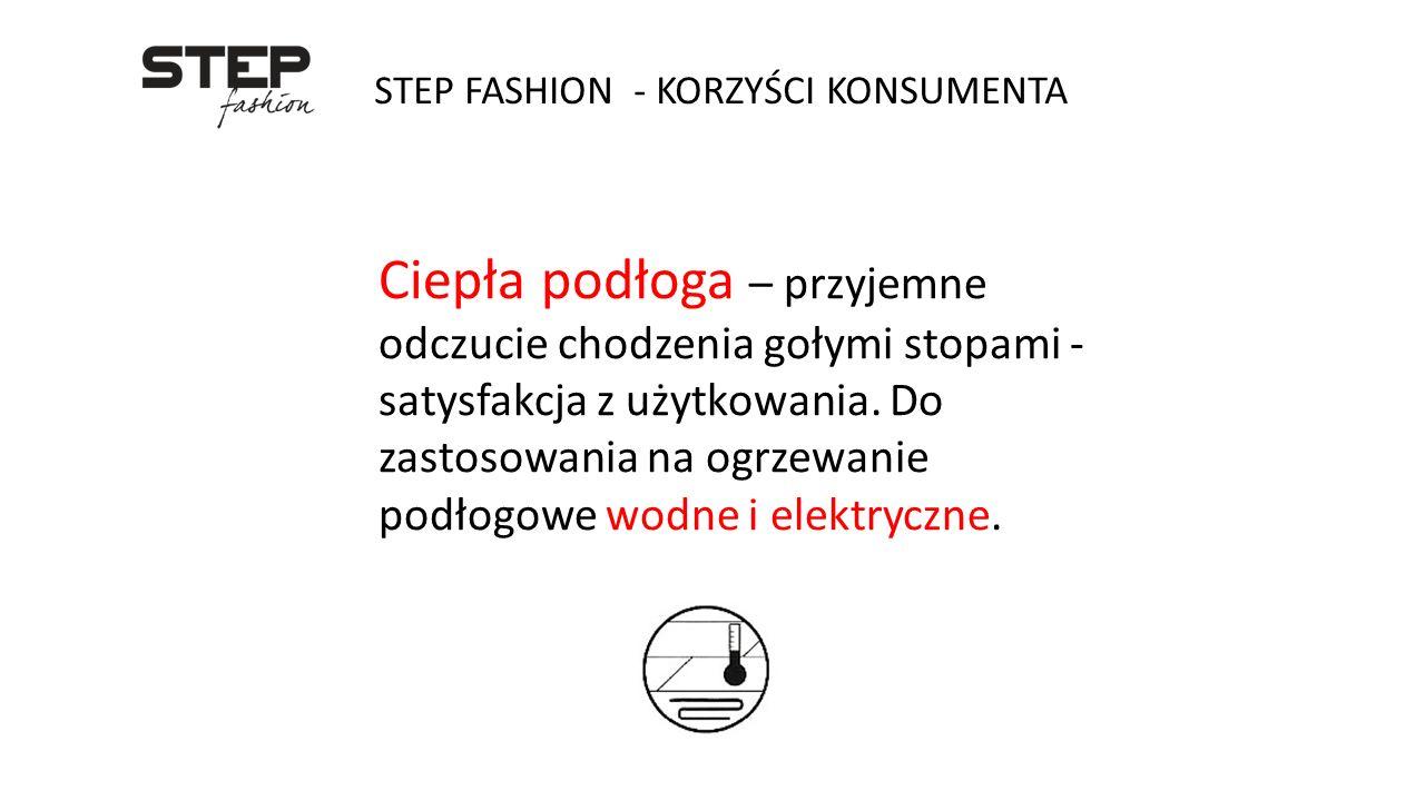 STEP FASHION - KORZYŚCI KONSUMENTA Ciepła podłoga – przyjemne odczucie chodzenia gołymi stopami - satysfakcja z użytkowania. Do zastosowania na ogrzew