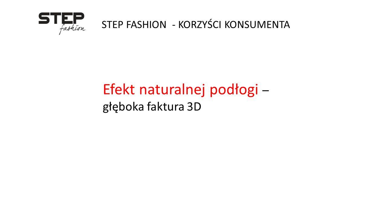 STEP FASHION - KORZYŚCI KONSUMENTA Efekt naturalnej podłogi – głęboka faktura 3D