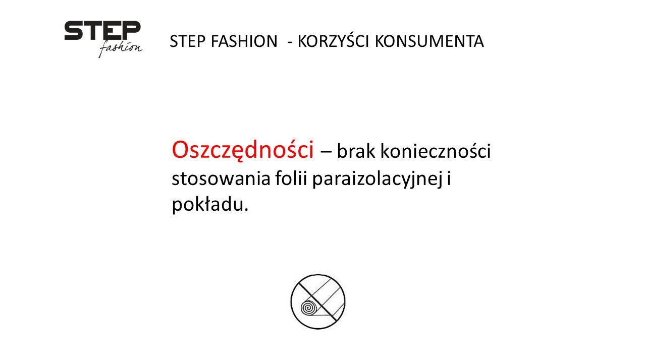 STEP FASHION - KORZYŚCI KONSUMENTA Oszczędności – brak konieczności stosowania folii paraizolacyjnej i pokładu.