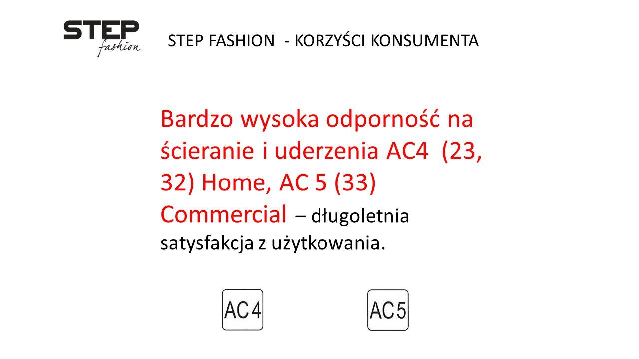 STEP FASHION - KORZYŚCI KONSUMENTA Bardzo wysoka odporność na ścieranie i uderzenia AC4 (23, 32) Home, AC 5 (33) Commercial – długoletnia satysfakcja