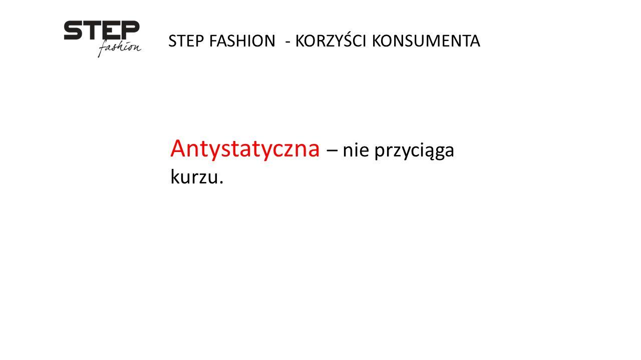 STEP FASHION - KORZYŚCI KONSUMENTA Antystatyczna – nie przyciąga kurzu.