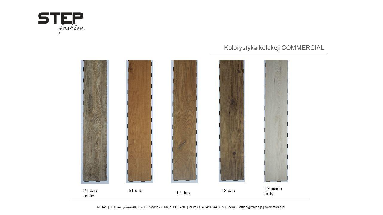 Kolorystyka kolekcji COMMERCIAL T7 dąb T8 dąb T9 jesion biały 2T dąb arctic 5T dąb MIDAS | u l. Przemysłowa 48 | 26-052 Nowiny k. Kielc POLAND | tel./
