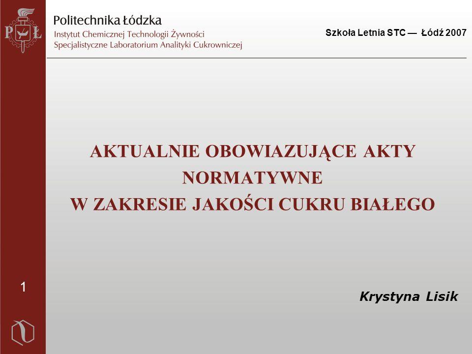 1 Szkoła Letnia STC — Łódź 2007 AKTUALNIE OBOWIAZUJĄCE AKTY NORMATYWNE W ZAKRESIE JAKOŚCI CUKRU BIAŁEGO Krystyna Lisik