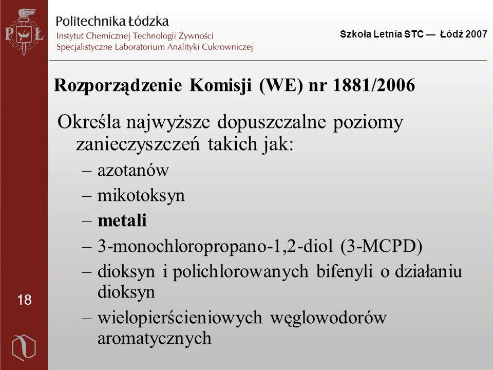18 Szkoła Letnia STC — Łódź 2007 Rozporządzenie Komisji (WE) nr 1881/2006 Określa najwyższe dopuszczalne poziomy zanieczyszczeń takich jak: –azotanów –mikotoksyn –metali –3-monochloropropano-1,2-diol (3-MCPD) –dioksyn i polichlorowanych bifenyli o działaniu dioksyn –wielopierścieniowych węglowodorów aromatycznych