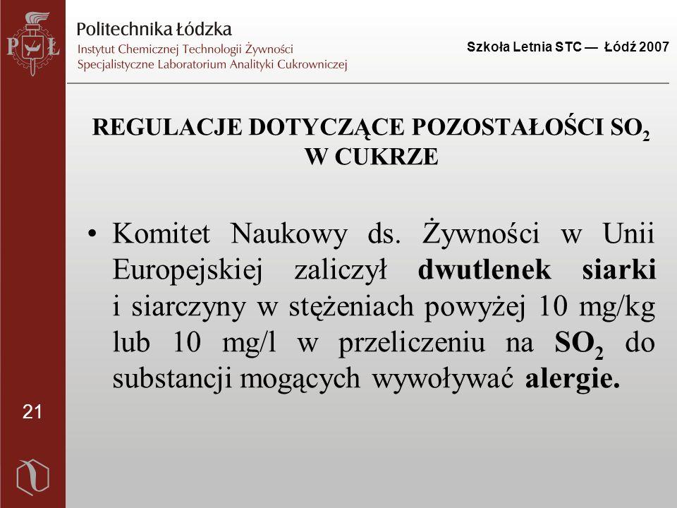 21 Szkoła Letnia STC — Łódź 2007 REGULACJE DOTYCZĄCE POZOSTAŁOŚCI SO 2 W CUKRZE Komitet Naukowy ds. Żywności w Unii Europejskiej zaliczył dwutlenek si