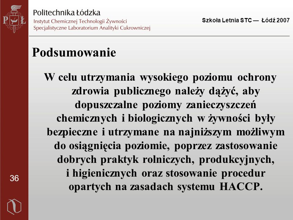 36 Szkoła Letnia STC — Łódź 2007 Podsumowanie W celu utrzymania wysokiego poziomu ochrony zdrowia publicznego należy dążyć, aby dopuszczalne poziomy zanieczyszczeń chemicznych i biologicznych w żywności były bezpieczne i utrzymane na najniższym możliwym do osiągnięcia poziomie, poprzez zastosowanie dobrych praktyk rolniczych, produkcyjnych, i higienicznych oraz stosowanie procedur opartych na zasadach systemu HACCP.