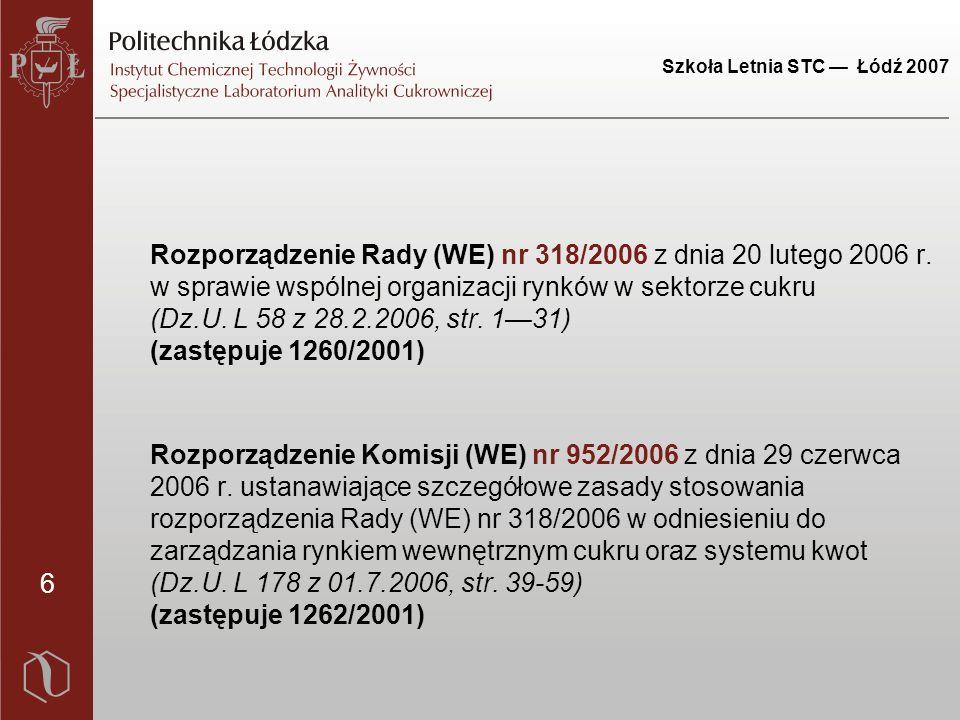 6 Szkoła Letnia STC — Łódź 2007 Rozporządzenie Rady (WE) nr 318/2006 z dnia 20 lutego 2006 r. w sprawie wspólnej organizacji rynków w sektorze cukru (