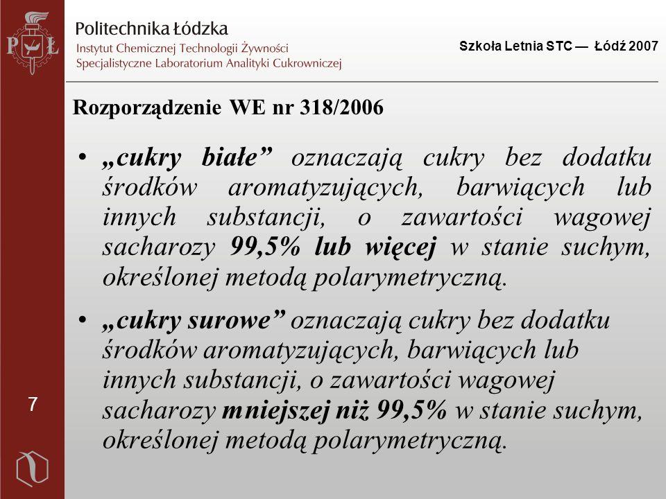 """7 Szkoła Letnia STC — Łódź 2007 Rozporządzenie WE nr 318/2006 """"cukry białe oznaczają cukry bez dodatku środków aromatyzujących, barwiących lub innych substancji, o zawartości wagowej sacharozy 99,5% lub więcej w stanie suchym, określonej metodą polarymetryczną."""