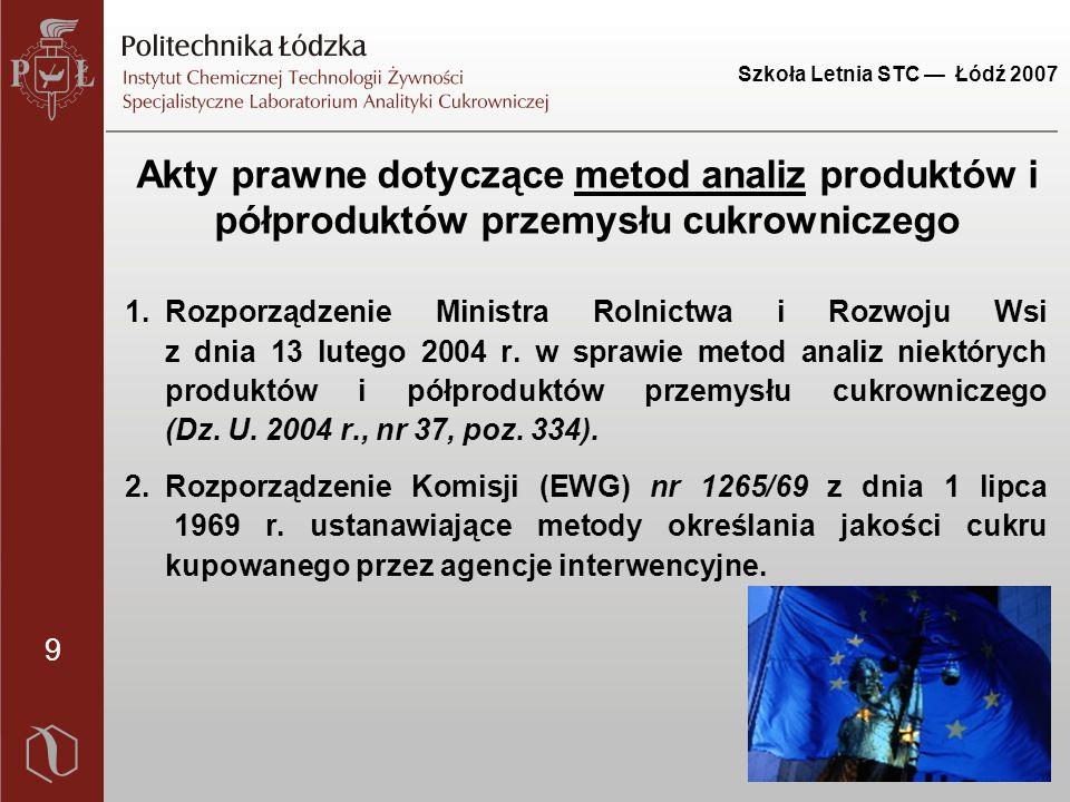 9 Szkoła Letnia STC — Łódź 2007 Akty prawne dotyczące metod analiz produktów i półproduktów przemysłu cukrowniczego 1.Rozporządzenie Ministra Rolnictwa i Rozwoju Wsi z dnia 13 lutego 2004 r.