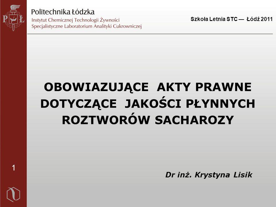 1 Szkoła Letnia STC — Łódź 2011 OBOWIAZUJĄCE AKTY PRAWNE DOTYCZĄCE JAKOŚCI PŁYNNYCH ROZTWORÓW SACHAROZY Dr inż.