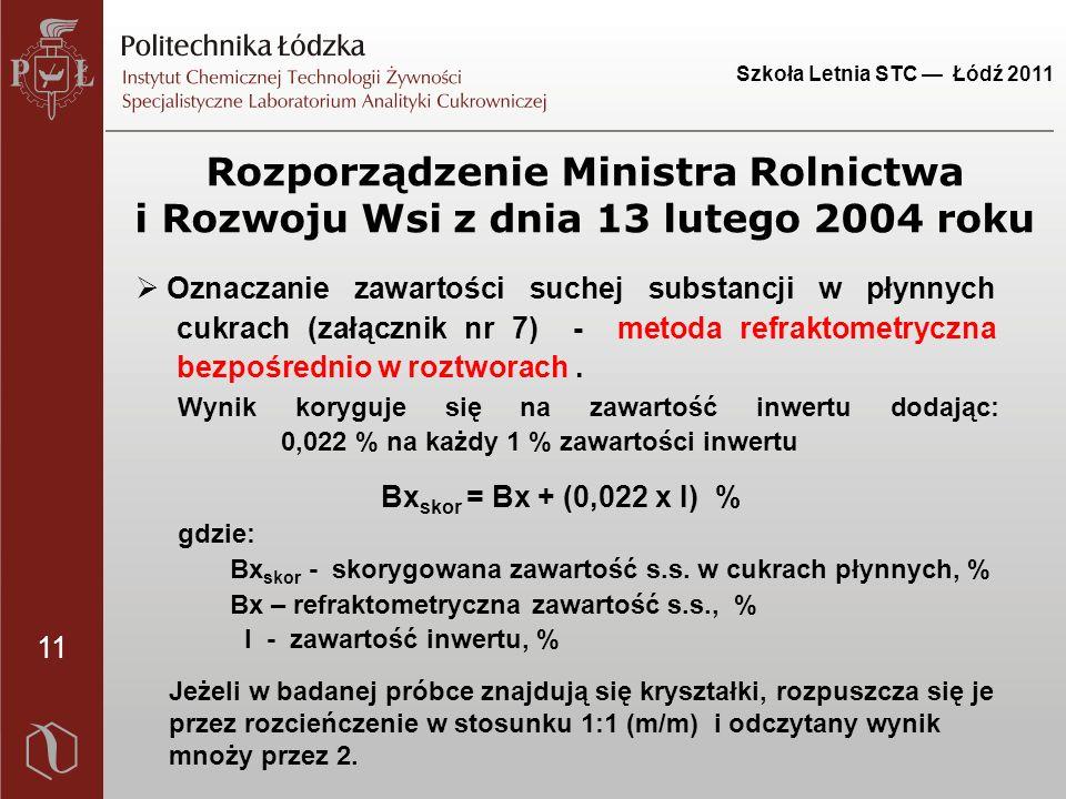 11 Szkoła Letnia STC — Łódź 2011 Rozporządzenie Ministra Rolnictwa i Rozwoju Wsi z dnia 13 lutego 2004 roku  Oznaczanie zawartości suchej substancji w płynnych cukrach (załącznik nr 7) - metoda refraktometryczna bezpośrednio w roztworach.