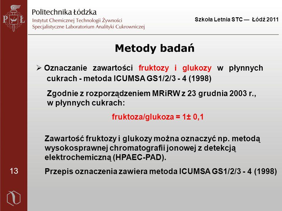 13 Szkoła Letnia STC — Łódź 2011 Metody badań Zgodnie z rozporządzeniem MRiRW z 23 grudnia 2003 r., w płynnych cukrach: fruktoza/glukoza = 1± 0,1 Zawartość fruktozy i glukozy można oznaczyć np.