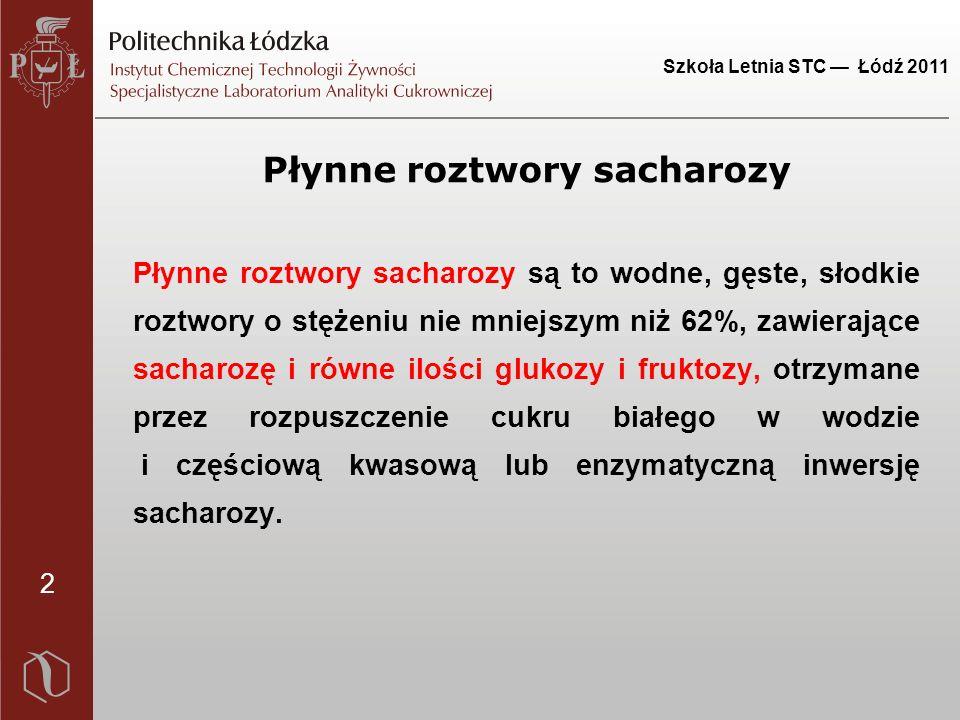 2 Szkoła Letnia STC — Łódź 2011 Płynne roztwory sacharozy Płynne roztwory sacharozy są to wodne, gęste, słodkie roztwory o stężeniu nie mniejszym niż 62%, zawierające sacharozę i równe ilości glukozy i fruktozy, otrzymane przez rozpuszczenie cukru białego w wodzie i częściową kwasową lub enzymatyczną inwersję sacharozy.