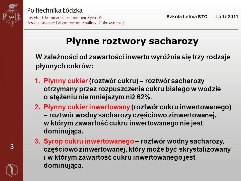 3 Szkoła Letnia STC — Łódź 2011 Płynne roztwory sacharozy W zależności od zawartości inwertu wyróżnia się trzy rodzaje płynnych cukrów: 1.Płynny cukier (roztwór cukru) – roztwór sacharozy otrzymany przez rozpuszczenie cukru białego w wodzie o stężeniu nie mniejszym niż 62%.