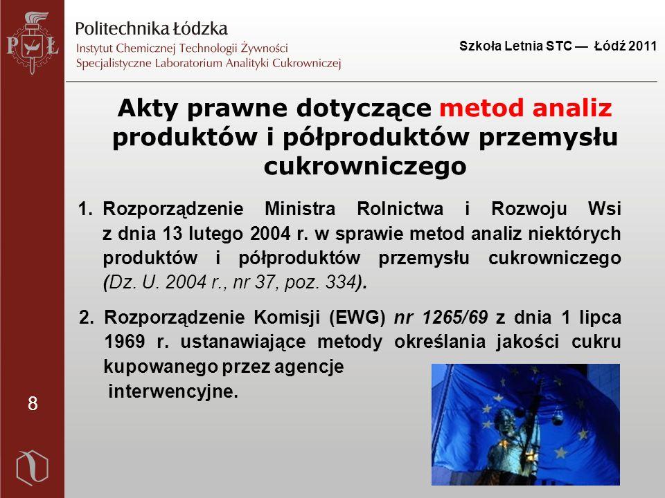 8 Szkoła Letnia STC — Łódź 2011 Akty prawne dotyczące metod analiz produktów i półproduktów przemysłu cukrowniczego 1.Rozporządzenie Ministra Rolnictwa i Rozwoju Wsi z dnia 13 lutego 2004 r.