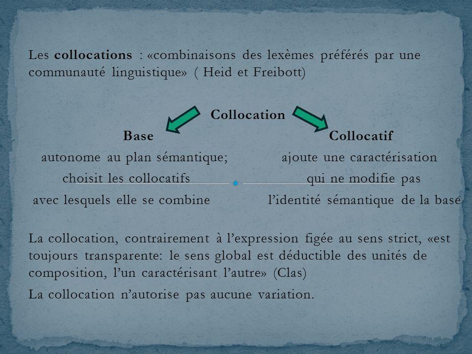 Les collocations : «combinaisons des lexèmes préférés par une communauté linguistique» ( Heid et Freibott) Collocation Base Collocatif autonome au plan sémantique; ajoute une caractérisation choisit les collocatifs qui ne modifie pas avec lesquels elle se combine l'identité sémantique de la base La collocation, contrairement à l'expression figée au sens strict, «est toujours transparente: le sens global est déductible des unités de composition, l'un caractérisant l'autre» (Clas) La collocation n'autorise pas aucune variation.