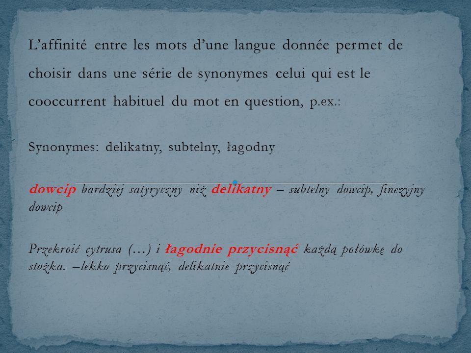 L'affinité entre les mots d'une langue donnée permet de choisir dans une série de synonymes celui qui est le cooccurrent habituel du mot en question, p.ex.: Synonymes: delikatny, subtelny, łagodny dowcip bardziej satyryczny niż delikatny – subtelny dowcip, finezyjny dowcip Przekroić cytrusa (…) i łagodnie przycisnąć każdą połówkę do stożka.