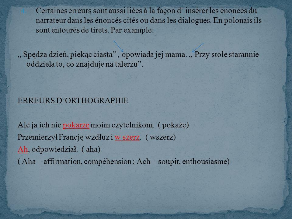 4. Certaines erreurs sont aussi liées à la façon d' insérer les énoncés du narrateur dans les énoncés cités ou dans les dialogues. En polonais ils son