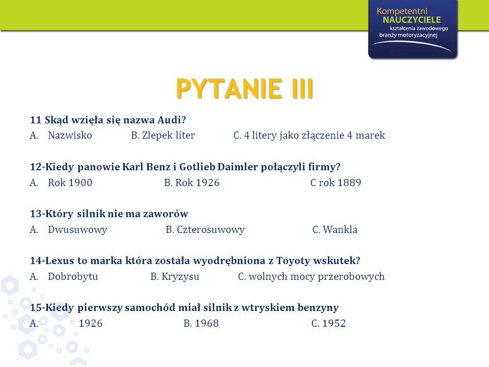 PYTANIE III 11 Skąd wzięła się nazwa Audi? A.Nazwisko B. Zlepek liter C. 4 litery jako złączenie 4 marek 12-Kiedy panowie Karl Benz i Gotlieb Daimler
