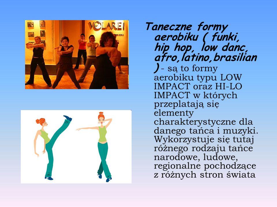 Taneczne formy aerobiku ( funki, hip hop, low danc, afro,latino,brasilian ) - są to formy aerobiku typu LOW IMPACT oraz HI-LO IMPACT w których przeplatają się elementy charakterystyczne dla danego tańca i muzyki.