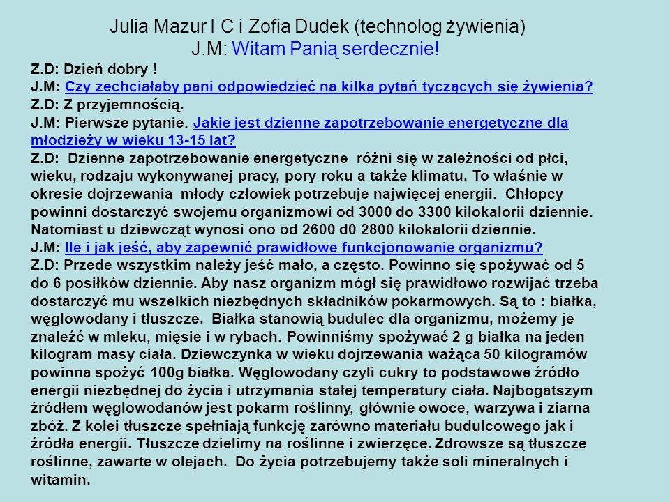 Julia Mazur I C i Zofia Dudek (technolog żywienia) J.M: Witam Panią serdecznie! Z.D: Dzień dobry ! J.M: Czy zechciałaby pani odpowiedzieć na kilka pyt