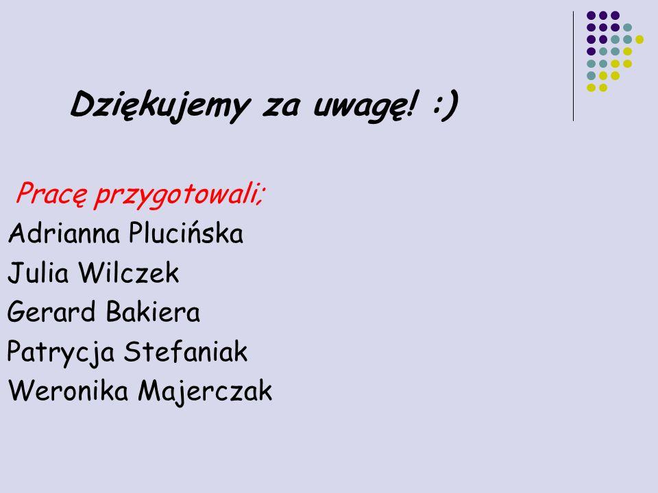 Dziękujemy za uwagę! :) Pracę przygotowali; Adrianna Plucińska Julia Wilczek Gerard Bakiera Patrycja Stefaniak Weronika Majerczak